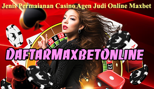 Jenis Permaianan Casino Agen Judi Online Maxbet